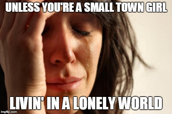 First World Problems Meme | UNLESS YOU'RE A SMALL TOWN GIRL LIVIN' IN A LONELY WORLD | image tagged in memes,first world problems | made w/ Imgflip meme maker