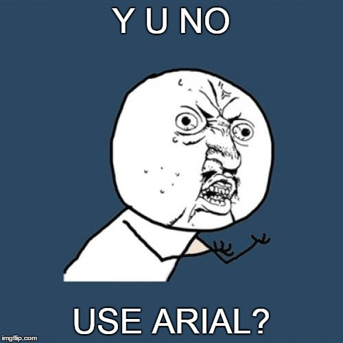 Y U No Meme | Y U NO USE ARIAL? | image tagged in memes,y u no | made w/ Imgflip meme maker