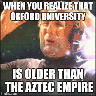 WHEN YOU REALIZE THAT OXFORD UNIVERSITY IS OLDER THAN THE AZTEC EMPIRE | image tagged in mindblown | made w/ Imgflip meme maker