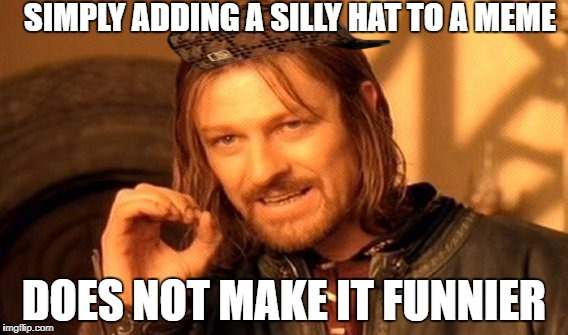 One Does Not Simply Meme | SIMPLY ADDING A SILLY HAT TO A MEME DOES NOT MAKE IT FUNNIER | image tagged in memes,one does not simply,scumbag | made w/ Imgflip meme maker