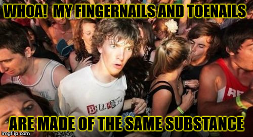 Sudden Clarity Clarence: Nail Edition | WHOA!  MY FINGERNAILS AND TOENAILS ARE MADE OF THE SAME SUBSTANCE | image tagged in memes,sudden clarity clarence,stupid,suddenly clear clarence | made w/ Imgflip meme maker
