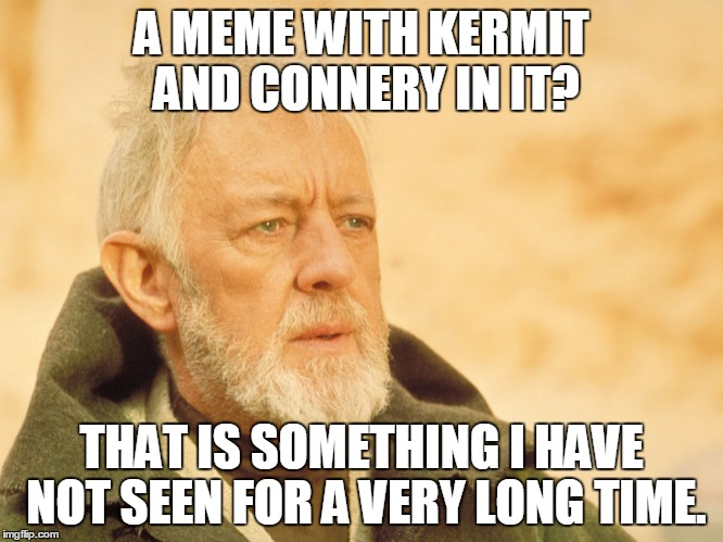 A MEME WITH KERMIT AND CONNERY IN IT? THAT IS SOMETHING I HAVE NOT SEEN FOR A VERY LONG TIME. | made w/ Imgflip meme maker