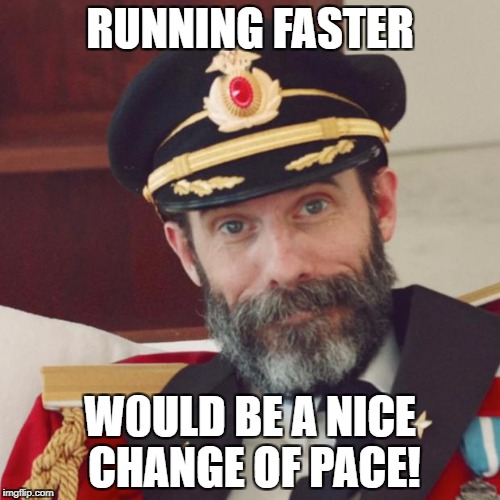 Captain Obvious | RUNNING FASTER W0ULD BE A NICE CHANGE OF PACE! | image tagged in captain obvious | made w/ Imgflip meme maker