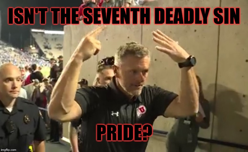 7 Deadly Sins |  ISN'T THE SEVENTH DEADLY SIN; PRIDE? | image tagged in byu,utah,pride,seven deadly sins,football,college football | made w/ Imgflip meme maker
