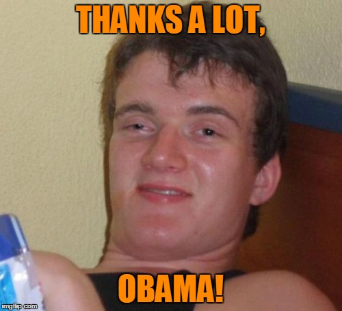 10 Guy Meme | THANKS A LOT, OBAMA! | image tagged in memes,10 guy | made w/ Imgflip meme maker