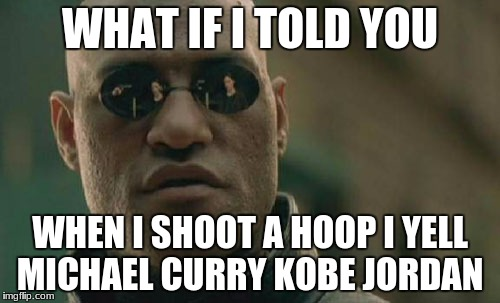 Matrix Morpheus Meme | WHAT IF I TOLD YOU WHEN I SHOOT A HOOP I YELL MICHAEL CURRY KOBE JORDAN | image tagged in memes,matrix morpheus | made w/ Imgflip meme maker