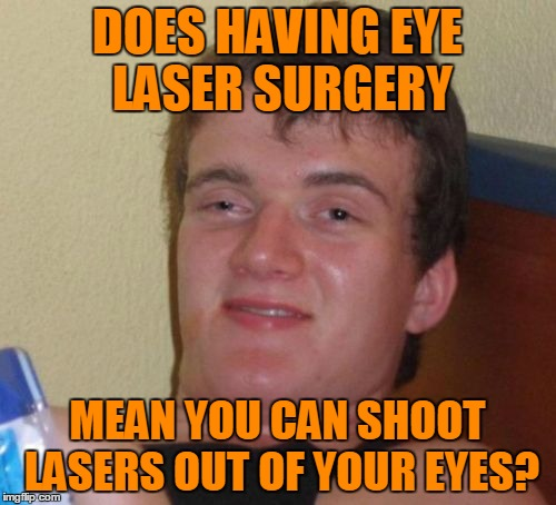 10 Guy Meme | DOES HAVING EYE LASER SURGERY MEAN YOU CAN SHOOT LASERS OUT OF YOUR EYES? | image tagged in memes,10 guy | made w/ Imgflip meme maker