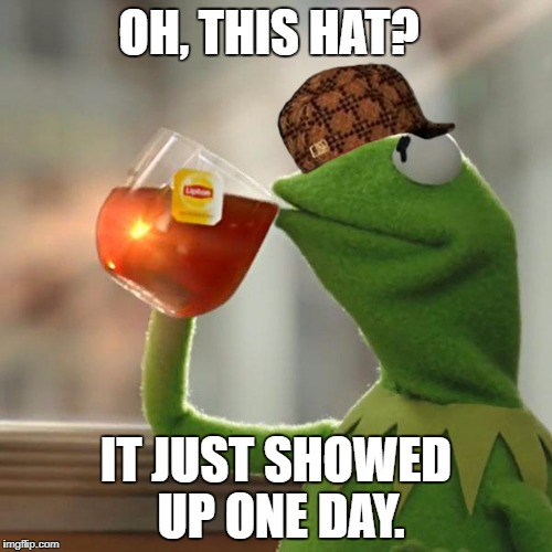 But Thats None Of My Business Meme | OH, THIS HAT? IT JUST SHOWED UP ONE DAY. | image tagged in memes,but thats none of my business,kermit the frog,scumbag | made w/ Imgflip meme maker