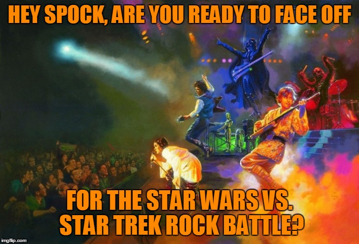 HEY SPOCK, ARE YOU READY TO FACE OFF FOR THE STAR WARS VS. STAR TREK ROCK BATTLE? | made w/ Imgflip meme maker