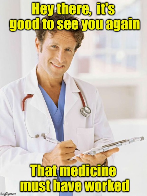 When it's time to switch your doctor | Hey there,  it's good to see you again That medicine must have worked | image tagged in doctor,memes | made w/ Imgflip meme maker
