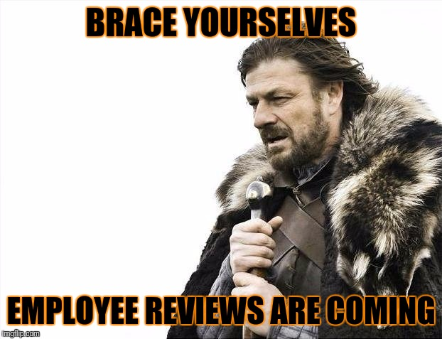 Review | BRACE YOURSELVES EMPLOYEE REVIEWS ARE COMING | image tagged in memes,brace yourselves x is coming,employee,review | made w/ Imgflip meme maker