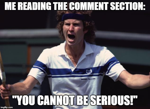 "ME READING THE COMMENT SECTION: ""YOU CANNOT BE SERIOUS!"" 