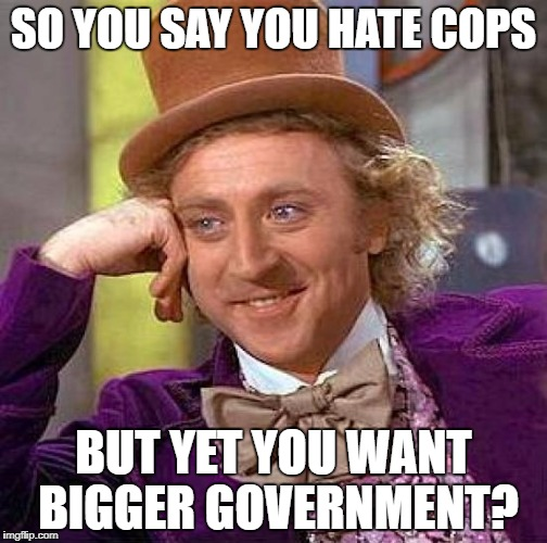 Creepy Condescending Wonka Meme | SO YOU SAY YOU HATE COPS BUT YET YOU WANT BIGGER GOVERNMENT? | image tagged in liberal logic,liberal hypocrisy,libtards | made w/ Imgflip meme maker