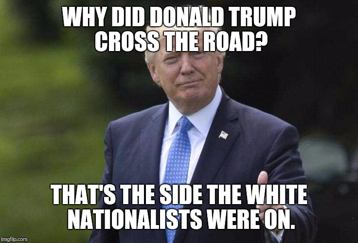 WHY DID DONALD TRUMP CROSS THE ROAD? THAT'S THE SIDE THE WHITE NATIONALISTS WERE ON. | made w/ Imgflip meme maker