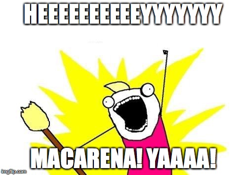 Hey, Macarena!!! | HEEEEEEEEEEYYYYYYY MACARENA! YAAAA! | image tagged in memes,x all the y,funny,dance | made w/ Imgflip meme maker
