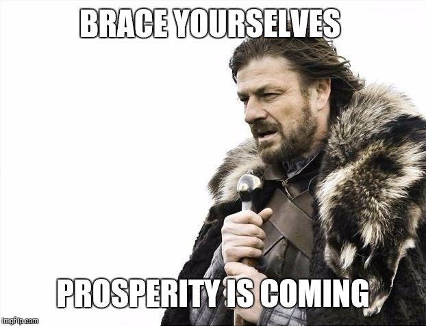 Brace Yourselves X is Coming Meme | BRACE YOURSELVES PROSPERITY IS COMING | image tagged in memes,brace yourselves x is coming | made w/ Imgflip meme maker