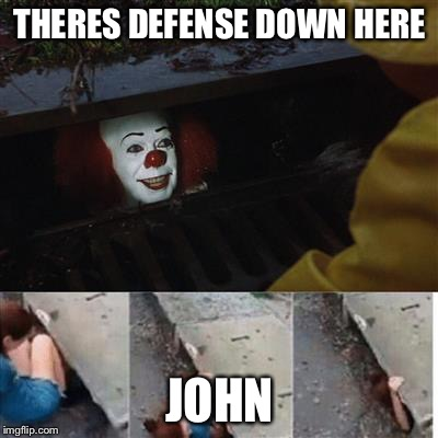 pennywise in sewer | THERES DEFENSE DOWN HERE JOHN | image tagged in pennywise in sewer | made w/ Imgflip meme maker