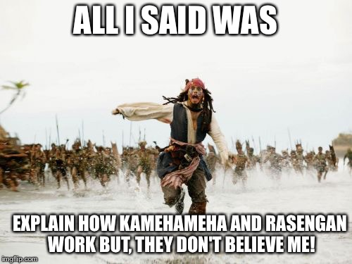 Jack Sparrow Being Chased Meme | ALL I SAID WAS EXPLAIN HOW KAMEHAMEHA AND RASENGAN WORK BUT, THEY DON'T BELIEVE ME! | image tagged in memes,jack sparrow being chased | made w/ Imgflip meme maker