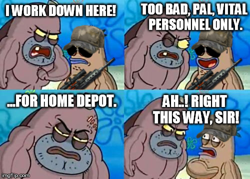 When you encounter road blocks going into a disaster area, this is all you need to say... | I WORK DOWN HERE! TOO BAD, PAL, VITAL PERSONNEL ONLY. ...FOR HOME DEPOT. AH..! RIGHT THIS WAY, SIR! | image tagged in how tough are you,home depot,irma,hurricane,disaster,spongebob | made w/ Imgflip meme maker