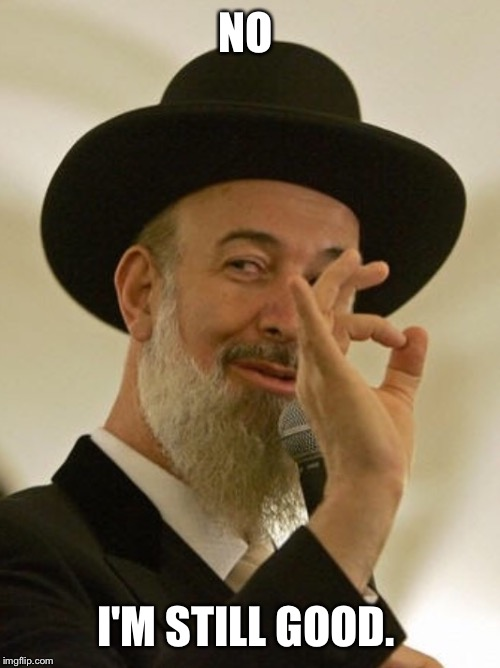 Rabbi | NO I'M STILL GOOD. | image tagged in rabbi | made w/ Imgflip meme maker