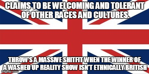 CLAIMS TO BE WELCOMING AND TOLERANT OF OTHER RACES AND CULTURES. THROW'S A MASSIVE SHITFIT WHEN THE WINNER OF A WASHED UP REALITY SHOW ISN'T | image tagged in uk | made w/ Imgflip meme maker