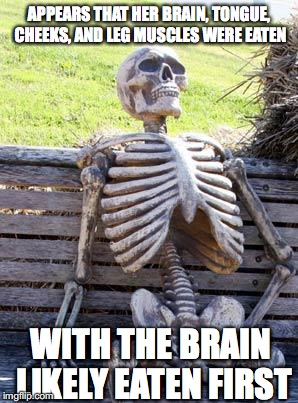 Waiting Skeleton Meme | APPEARS THAT HER BRAIN, TONGUE, CHEEKS, AND LEG MUSCLES WERE EATEN WITH THE BRAIN LIKELY EATEN FIRST | image tagged in memes,waiting skeleton | made w/ Imgflip meme maker