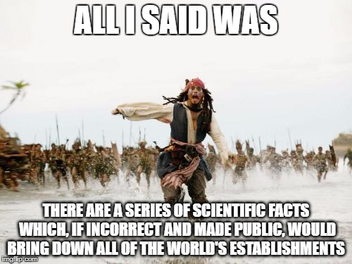 Jack Sparrow Being Chased Meme | ALL I SAID WAS THERE ARE A SERIES OF SCIENTIFIC FACTS WHICH, IF INCORRECT AND MADE PUBLIC, WOULD BRING DOWN ALL OF THE WORLD'S ESTABLISHMENT | image tagged in memes,jack sparrow being chased | made w/ Imgflip meme maker