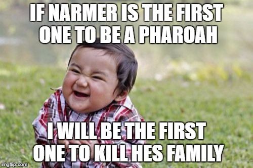 Evil Toddler Meme | IF NARMER IS THE FIRST ONE TO BE A PHAROAH I WILL BE THE FIRST ONE TO KILL HES FAMILY | image tagged in memes,evil toddler | made w/ Imgflip meme maker