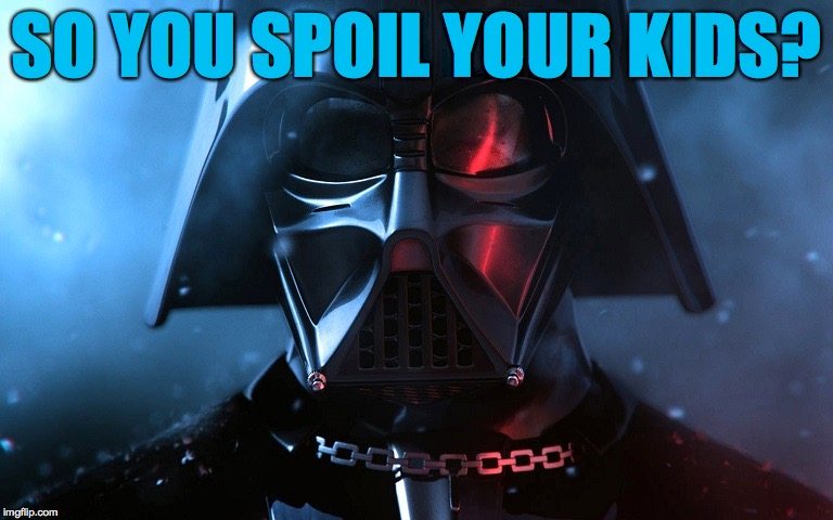 SO YOU SPOIL YOUR KIDS? | made w/ Imgflip meme maker