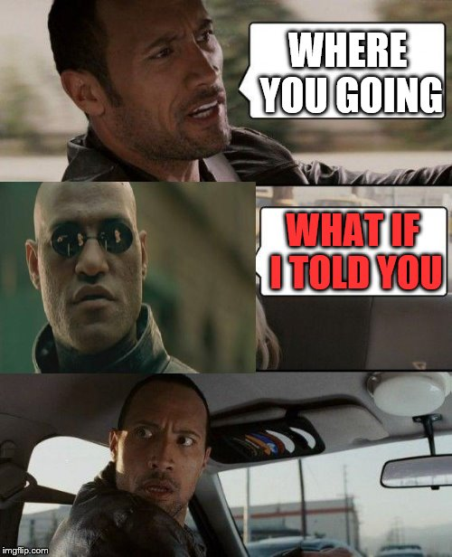 The Rock Driving Morpheus | WHERE YOU GOING WHAT IF I TOLD YOU | image tagged in memes,the rock driving,matrix morpheus | made w/ Imgflip meme maker