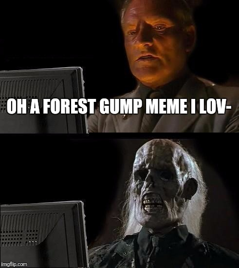Ill Just Wait Here Meme | OH A FOREST GUMP MEME I LOV- | image tagged in memes,ill just wait here | made w/ Imgflip meme maker