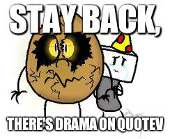:[ | STAY BACK, THERE'S DRAMA ON QUOTEV | image tagged in goldie protecting blam,memes,quotev,drama | made w/ Imgflip meme maker