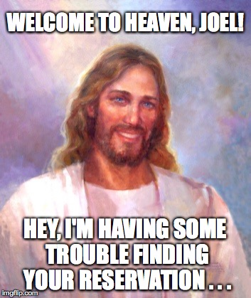 WELCOME TO HEAVEN, JOEL! HEY, I'M HAVING SOME TROUBLE FINDING YOUR RESERVATION . . . | made w/ Imgflip meme maker
