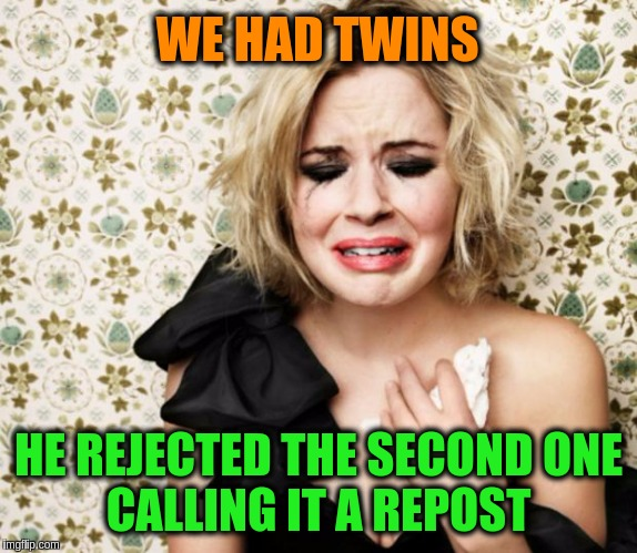 First World Problems Girl | WE HAD TWINS HE REJECTED THE SECOND ONE       CALLING IT A REPOST | image tagged in first world problems girl,memes,funny,repost,twins,funny memes | made w/ Imgflip meme maker