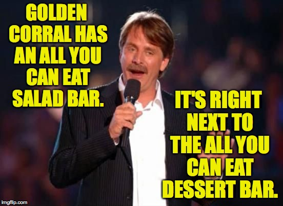 GOLDEN CORRAL HAS AN ALL YOU CAN EAT SALAD BAR. IT'S RIGHT NEXT TO THE ALL YOU CAN EAT DESSERT BAR. | made w/ Imgflip meme maker