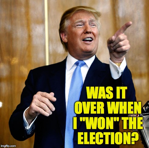 "WAS IT OVER WHEN I ""WON"" THE ELECTION? 