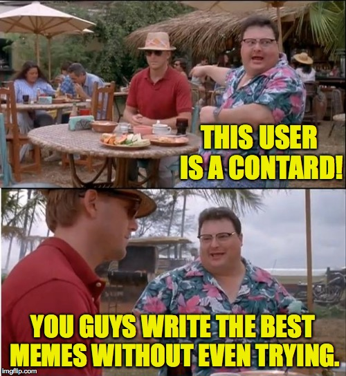 THIS USER IS A CONTARD! YOU GUYS WRITE THE BEST MEMES WITHOUT EVEN TRYING. | made w/ Imgflip meme maker