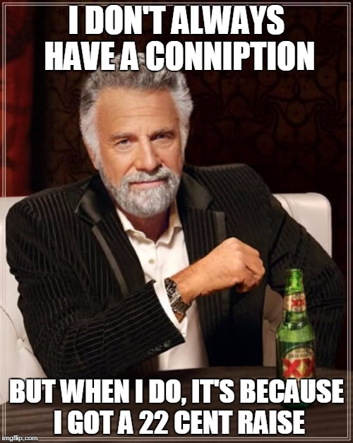 Conniption | I DON'T ALWAYS HAVE A CONNIPTION BUT WHEN I DO, IT'S BECAUSE I GOT A 22 CENT RAISE | image tagged in memes,the most interesting man in the world,work,raise,wages | made w/ Imgflip meme maker