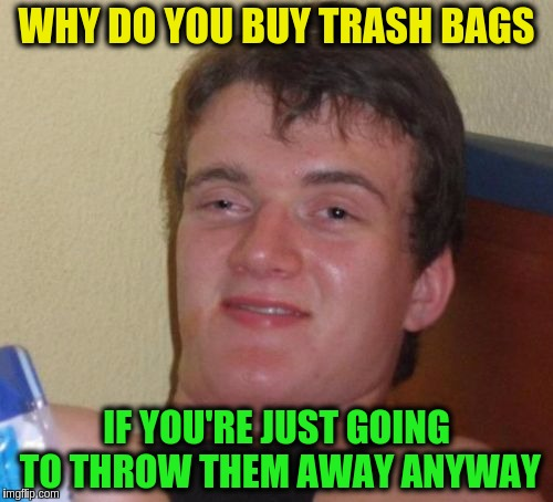 10 Guy Meme | WHY DO YOU BUY TRASH BAGS IF YOU'RE JUST GOING TO THROW THEM AWAY ANYWAY | image tagged in memes,10 guy,funny,trash,recycling | made w/ Imgflip meme maker
