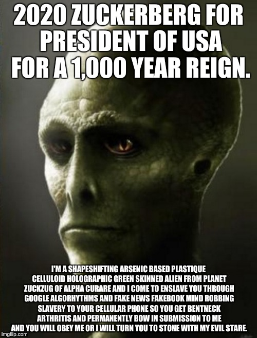 Zuckerborgia | 2020 ZUCKERBERG FOR PRESIDENT OF USA FOR A 1,000 YEAR REIGN. I'M A SHAPESHIFTING ARSENIC BASED PLASTIQUE CELLULOID HOLOGRAPHIC GREEN SKINNED | image tagged in potus,2020,zuckerborg | made w/ Imgflip meme maker