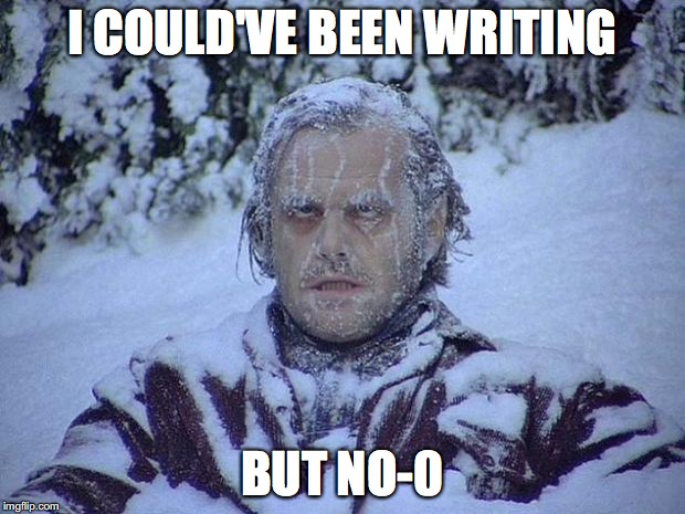 Jack Nicholson The Shining Snow Meme | I COULD'VE BEEN WRITING BUT NO-0 | image tagged in memes,jack nicholson the shining snow | made w/ Imgflip meme maker