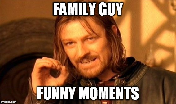 One Does Not Simply Meme | FAMILY GUY FUNNY MOMENTS | image tagged in memes,one does not simply | made w/ Imgflip meme maker