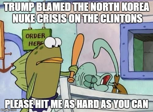 Please hit me as hard as you can | TRUMP BLAMED THE NORTH KOREA NUKE CRISIS ON THE CLINTONS PLEASE HIT ME AS HARD AS YOU CAN | image tagged in please hit me as hard as you can,donald trump,north korea,the clintons,stupid people,human stupidity | made w/ Imgflip meme maker