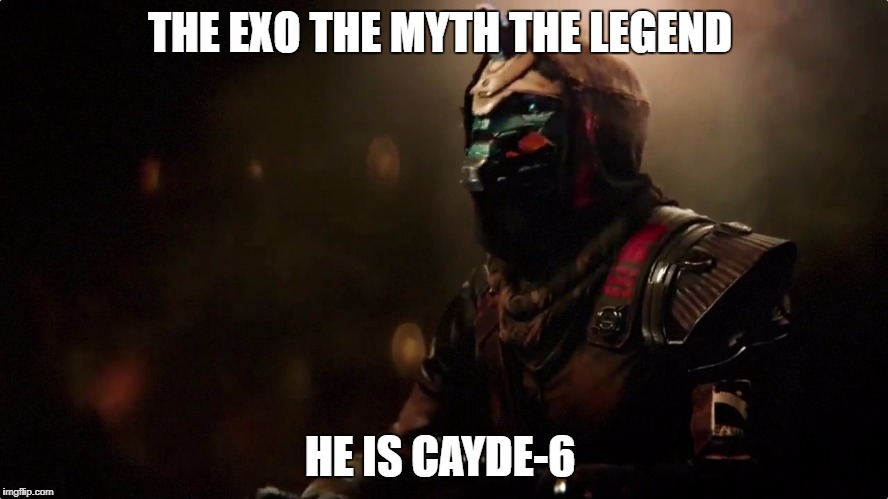 Sexy Cayde-6 |  THE EXO THE MYTH THE LEGEND; HE IS CAYDE-6 | image tagged in memes,destiny,gaming,online gaming | made w/ Imgflip meme maker