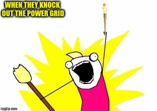 X All The Y Meme | WHEN THEY KNOCK OUT THE POWER GRID | image tagged in memes,x all the y | made w/ Imgflip meme maker