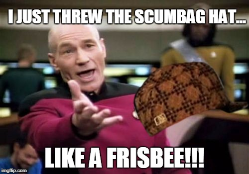Picard Wtf Meme | I JUST THREW THE SCUMBAG HAT... LIKE A FRISBEE!!! | image tagged in memes,picard wtf,scumbag | made w/ Imgflip meme maker