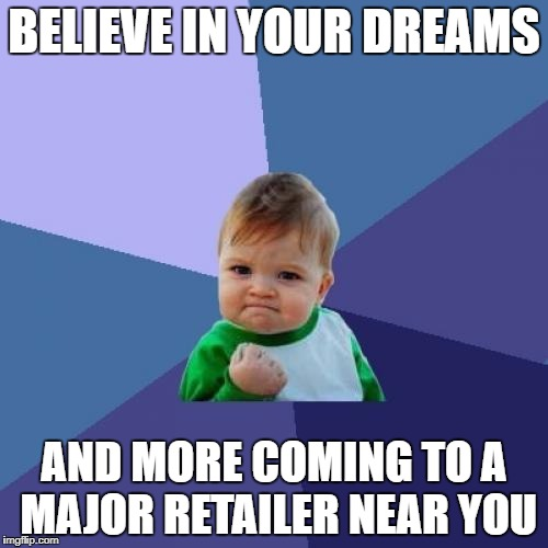 Success Kid Meme | BELIEVE IN YOUR DREAMS AND MORE COMING TO A MAJOR RETAILER NEAR YOU | image tagged in memes,success kid | made w/ Imgflip meme maker