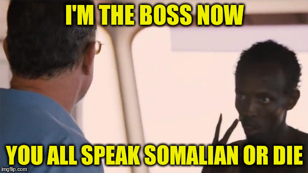 I'M THE BOSS NOW YOU ALL SPEAK SOMALIAN OR DIE | made w/ Imgflip meme maker