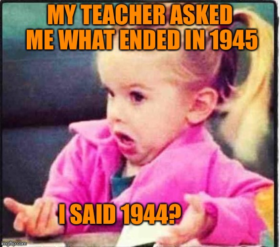 Confused Girl | MY TEACHER ASKED ME WHAT ENDED IN 1945 I SAID 1944? | image tagged in confused girl | made w/ Imgflip meme maker