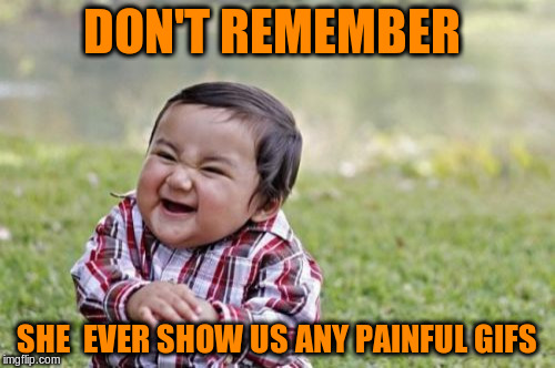 Evil Toddler Meme | DON'T REMEMBER SHE  EVER SHOW US ANY PAINFUL GIFS | image tagged in memes,evil toddler | made w/ Imgflip meme maker